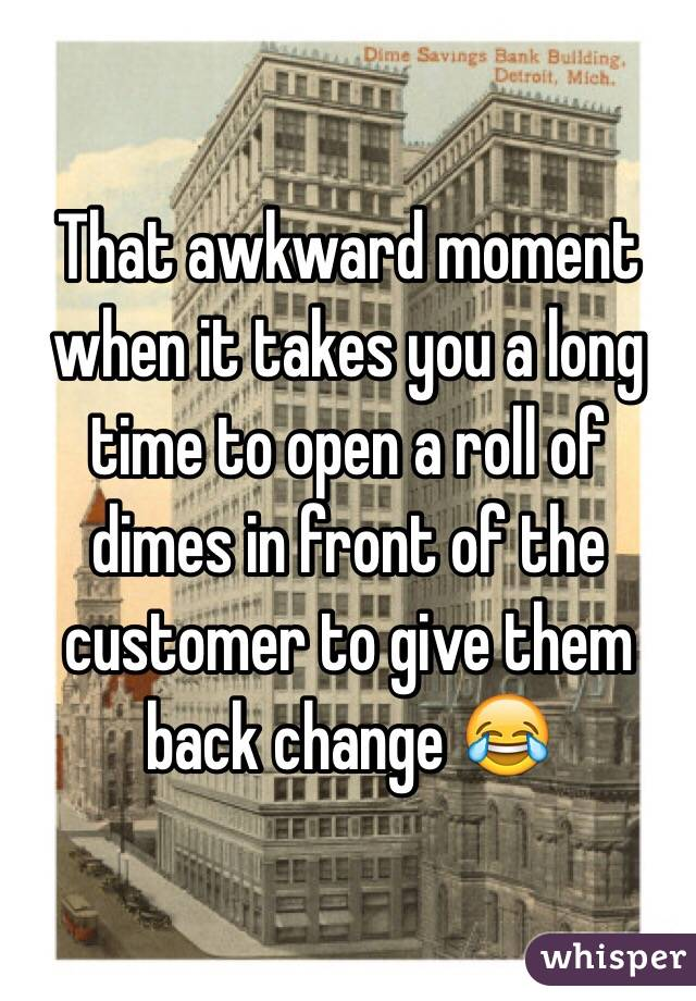 That awkward moment when it takes you a long time to open a roll of dimes in front of the customer to give them back change 😂