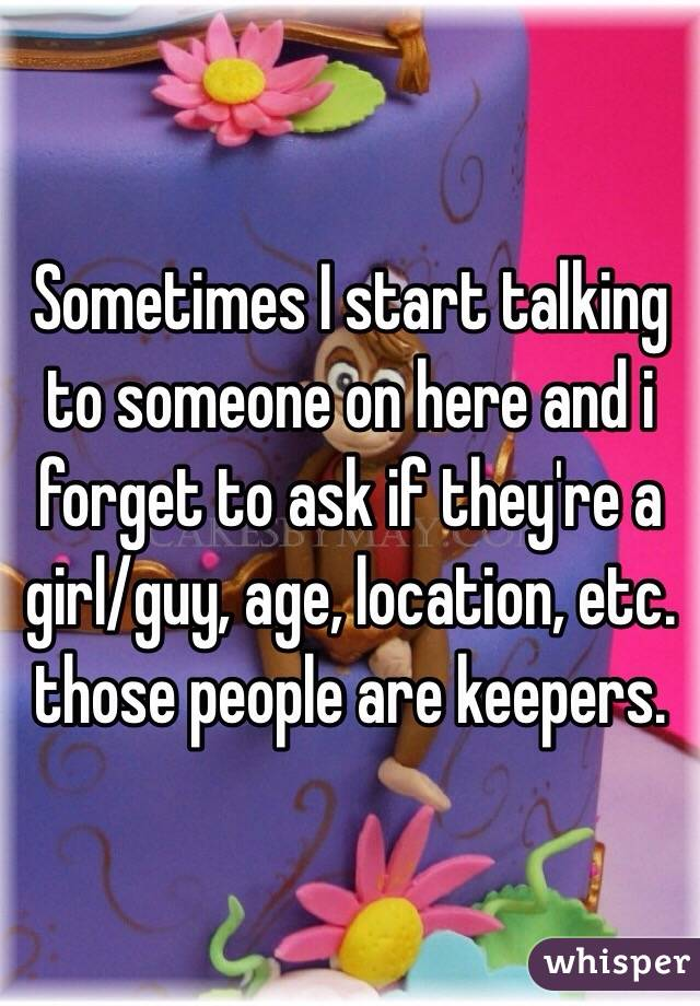 Sometimes I start talking to someone on here and i forget to ask if they're a girl/guy, age, location, etc. those people are keepers.
