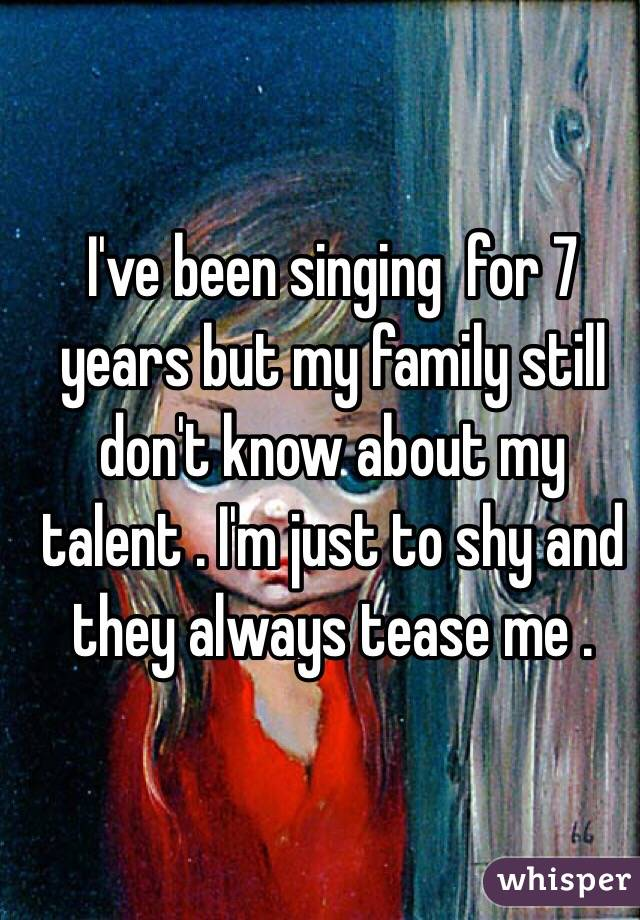 I've been singing  for 7 years but my family still don't know about my talent . I'm just to shy and they always tease me .