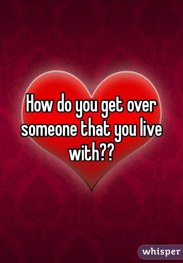 How do you get over someone that you live with??