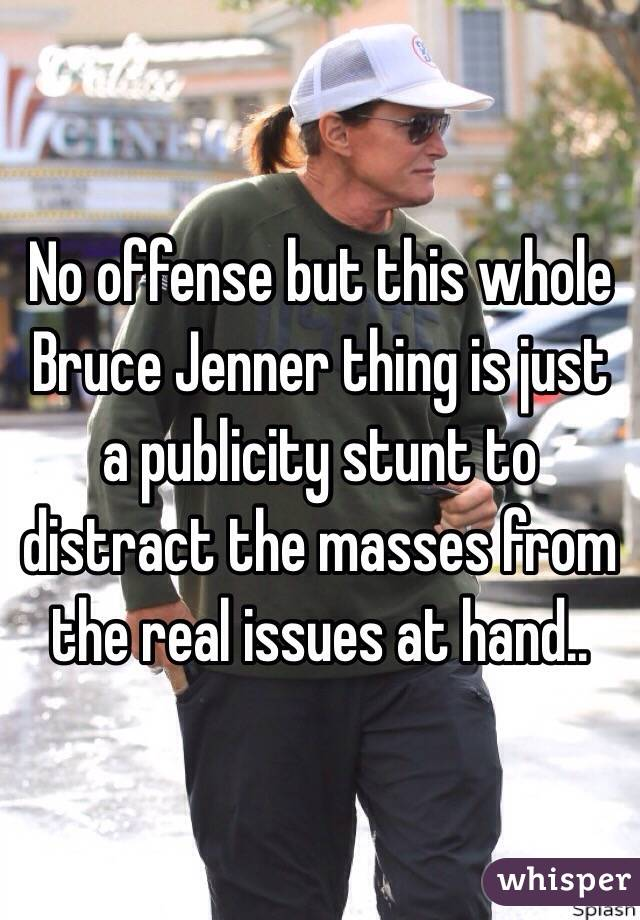 No offense but this whole Bruce Jenner thing is just a publicity stunt to distract the masses from the real issues at hand..