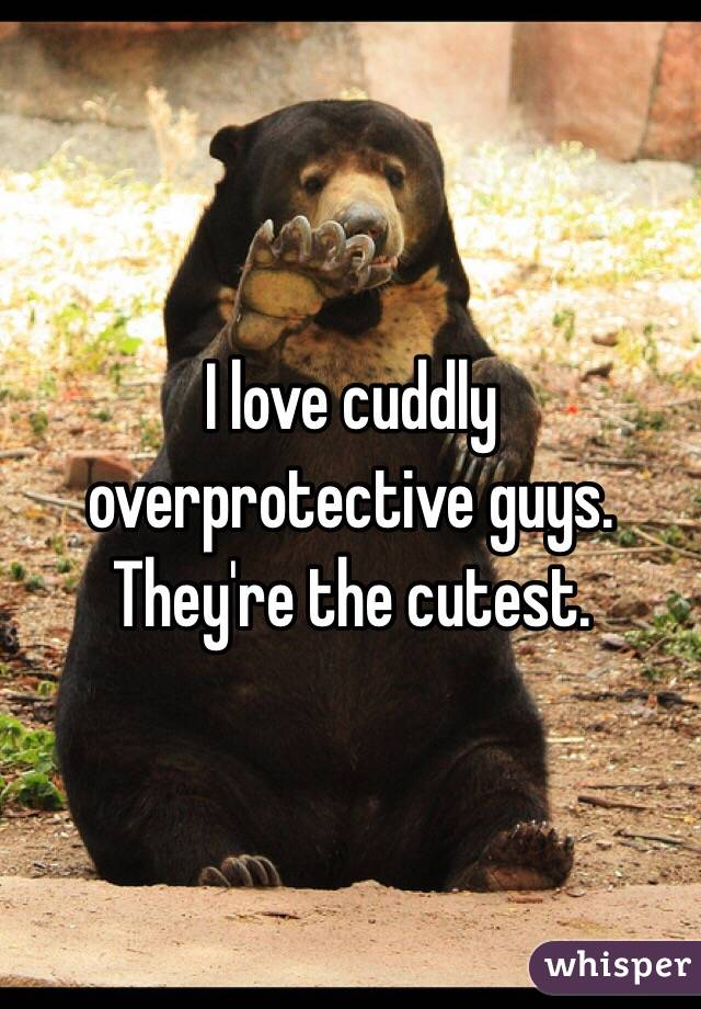 I love cuddly overprotective guys. They're the cutest.