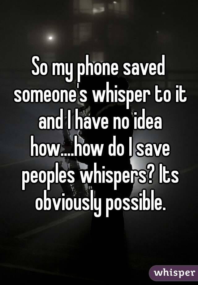 So my phone saved someone's whisper to it and I have no idea how....how do I save peoples whispers? Its obviously possible.