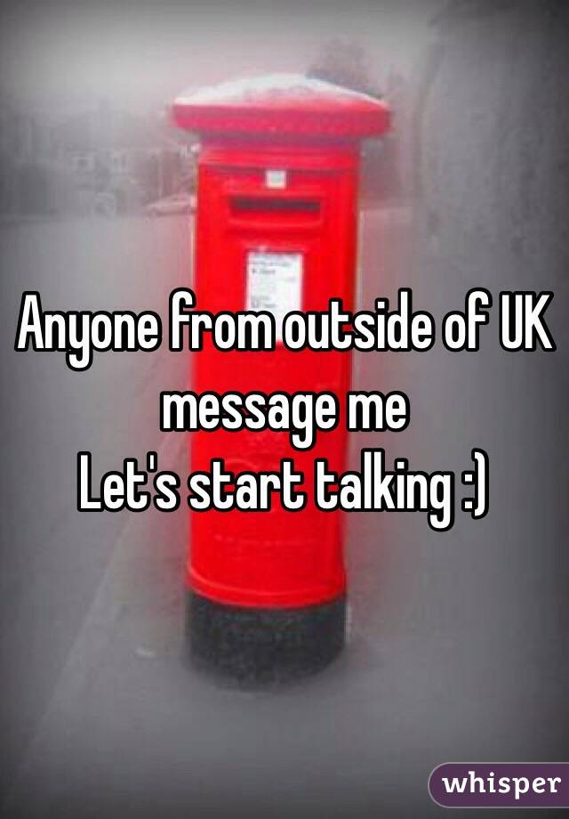 Anyone from outside of UK message me  Let's start talking :)