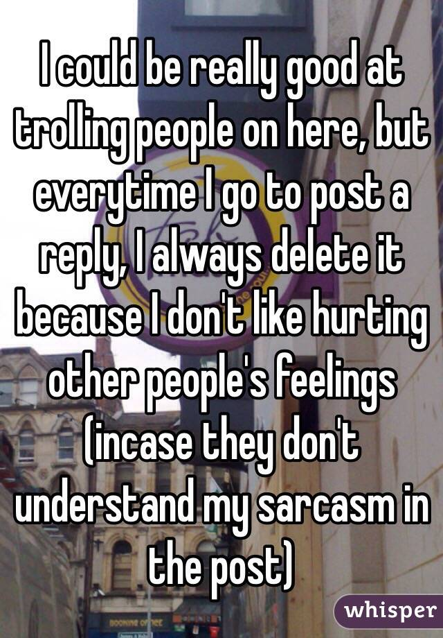 I could be really good at trolling people on here, but everytime I go to post a reply, I always delete it because I don't like hurting other people's feelings (incase they don't understand my sarcasm in the post)