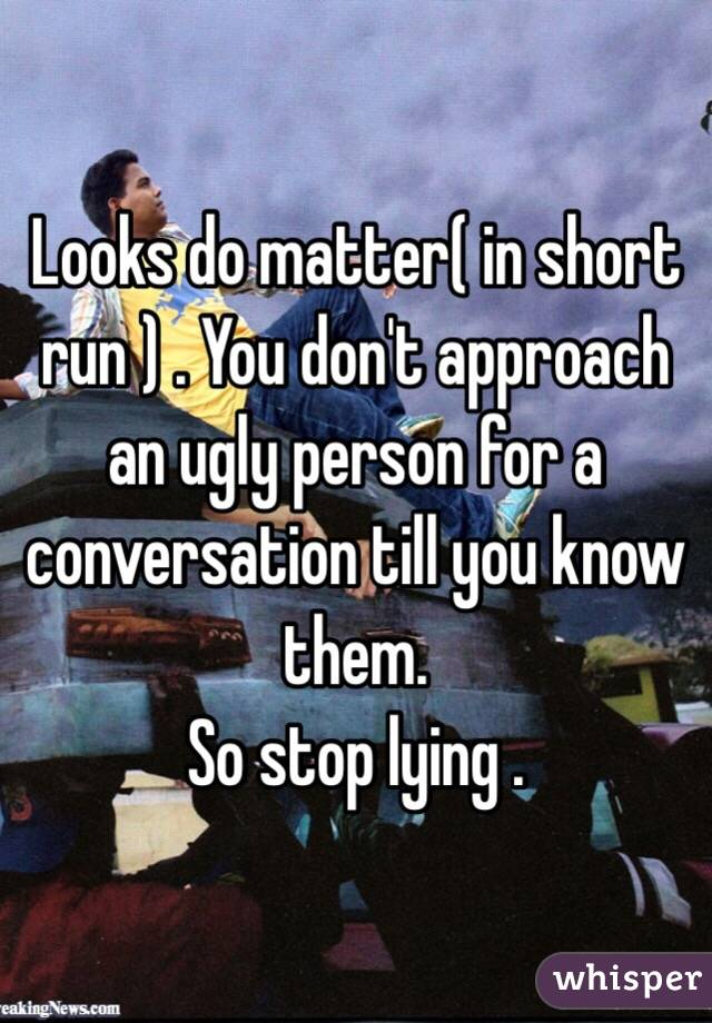 Looks do matter( in short run ) . You don't approach an ugly person for a conversation till you know them.  So stop lying .