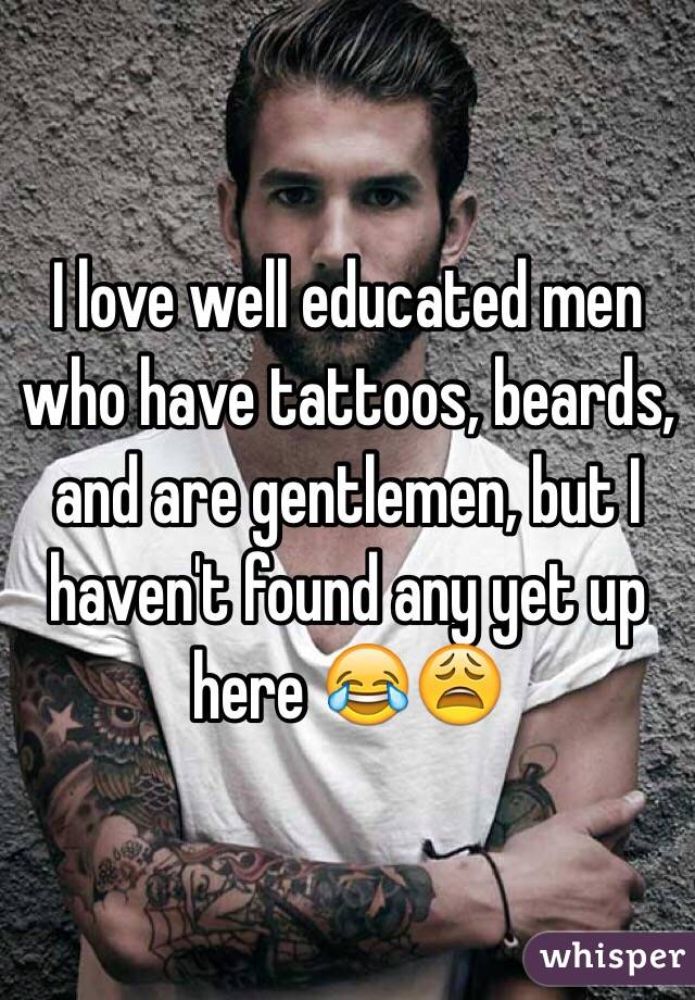 I love well educated men who have tattoos, beards, and are gentlemen, but I haven't found any yet up here 😂😩
