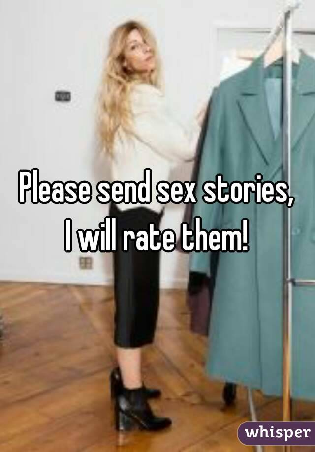 Please send sex stories, I will rate them!
