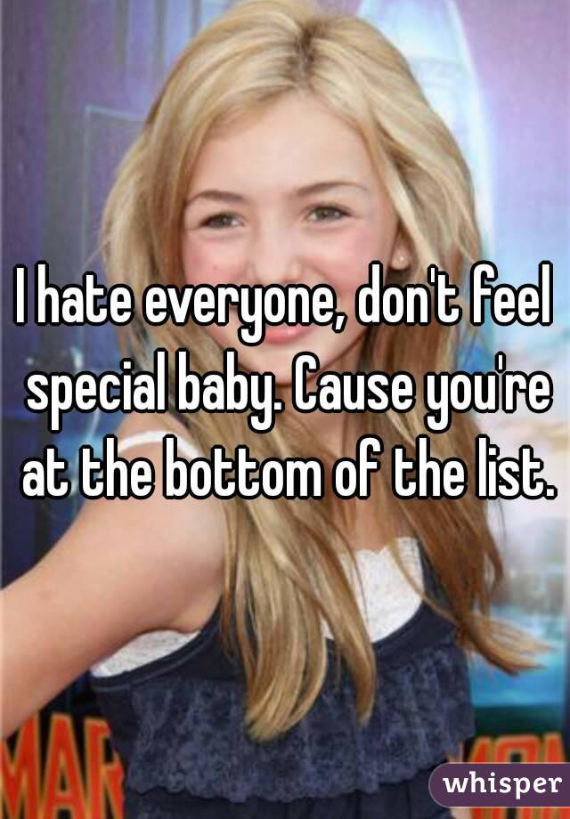 I hate everyone, don't feel special baby. Cause you're at the bottom of the list.