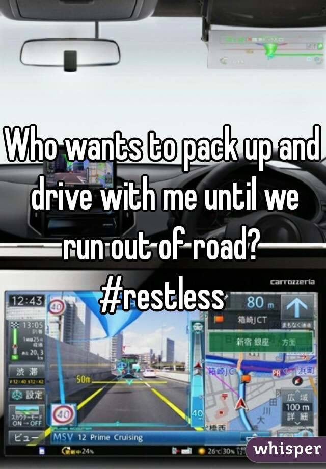 Who wants to pack up and drive with me until we run out of road?  #restless
