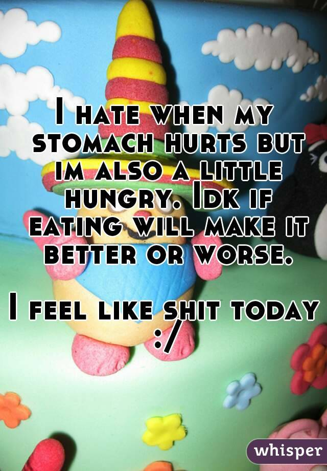 I hate when my stomach hurts but im also a little hungry. Idk if eating will make it better or worse.  I feel like shit today :/