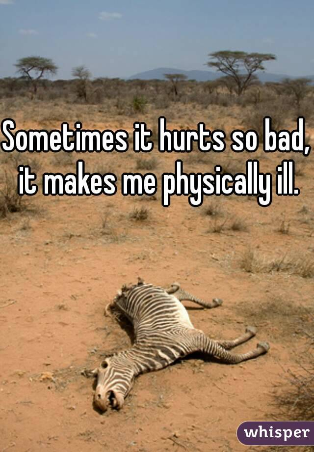 Sometimes it hurts so bad, it makes me physically ill.