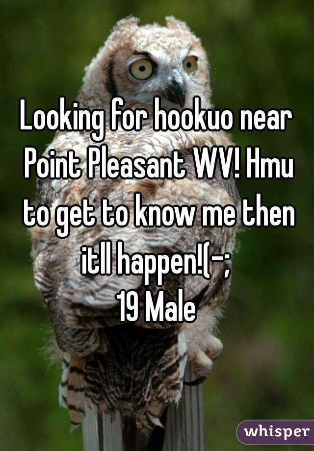 Looking for hookuo near Point Pleasant WV! Hmu to get to know me then itll happen!(-;  19 Male