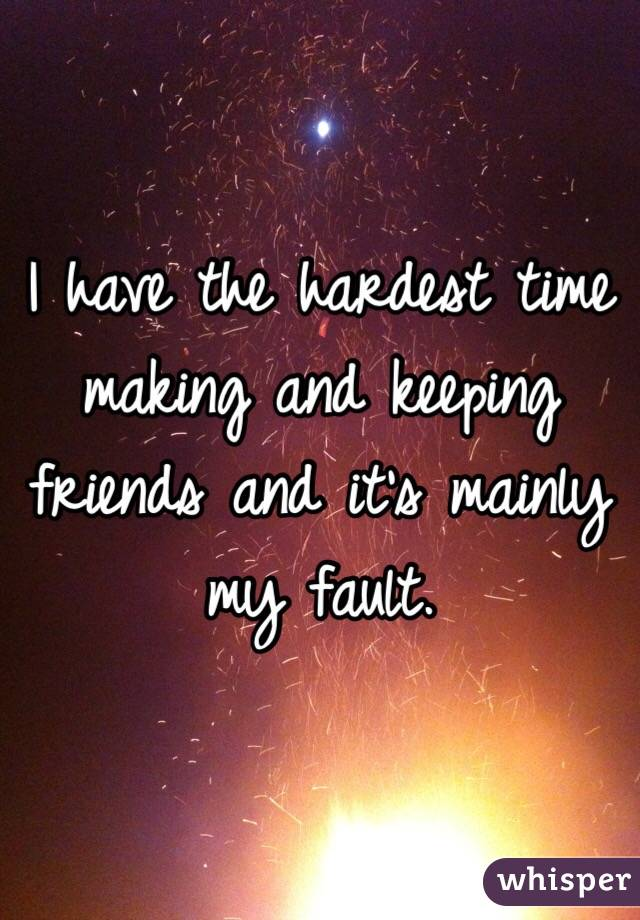 I have the hardest time making and keeping friends and it's mainly my fault.