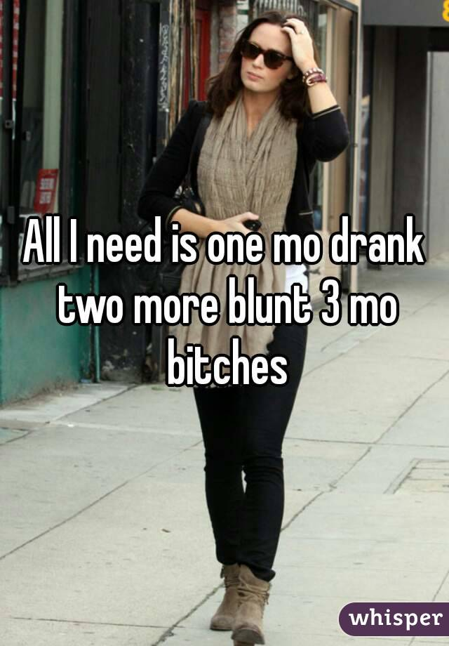 All I need is one mo drank two more blunt 3 mo bitches