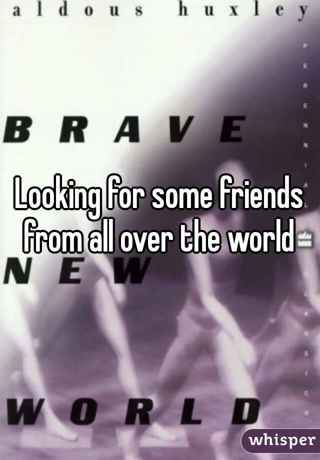 Looking for some friends from all over the world