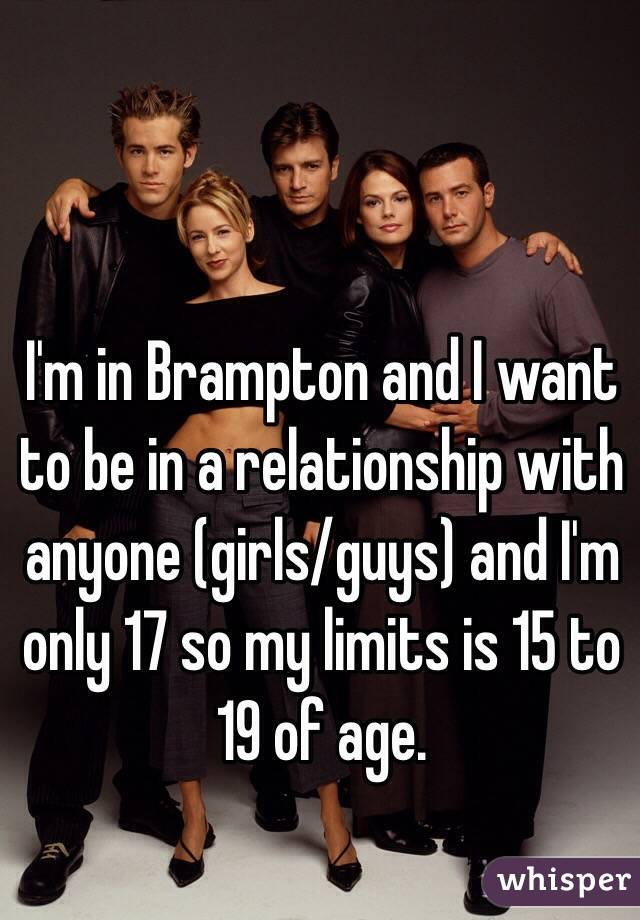 I'm in Brampton and I want to be in a relationship with anyone (girls/guys) and I'm only 17 so my limits is 15 to 19 of age.