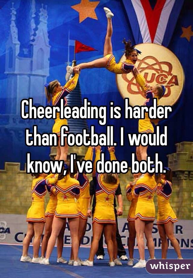 Cheerleading is harder than football. I would know, I've done both.