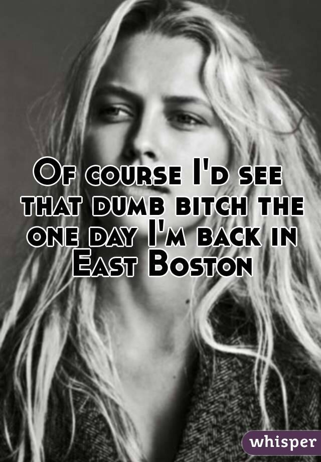 Of course I'd see that dumb bitch the one day I'm back in East Boston