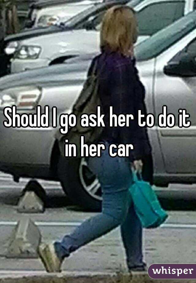 Should I go ask her to do it in her car