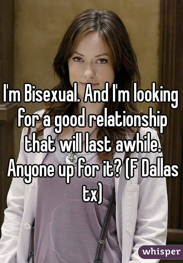 I'm Bisexual. And I'm looking for a good relationship that will last awhile. Anyone up for it? (F Dallas tx)