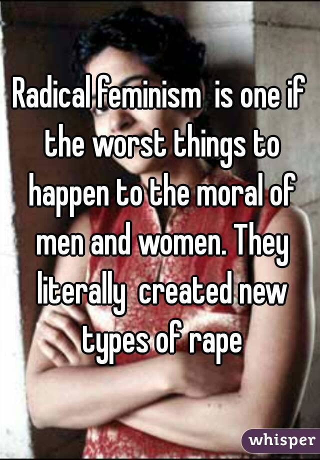 Radical feminism  is one if the worst things to happen to the moral of men and women. They literally  created new types of rape