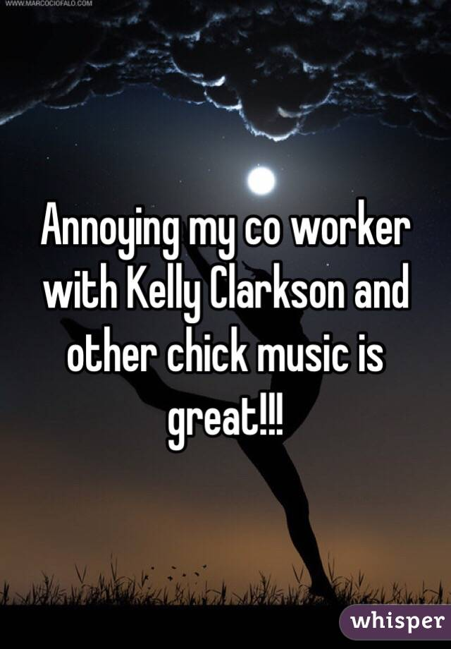 Annoying my co worker with Kelly Clarkson and other chick music is great!!!