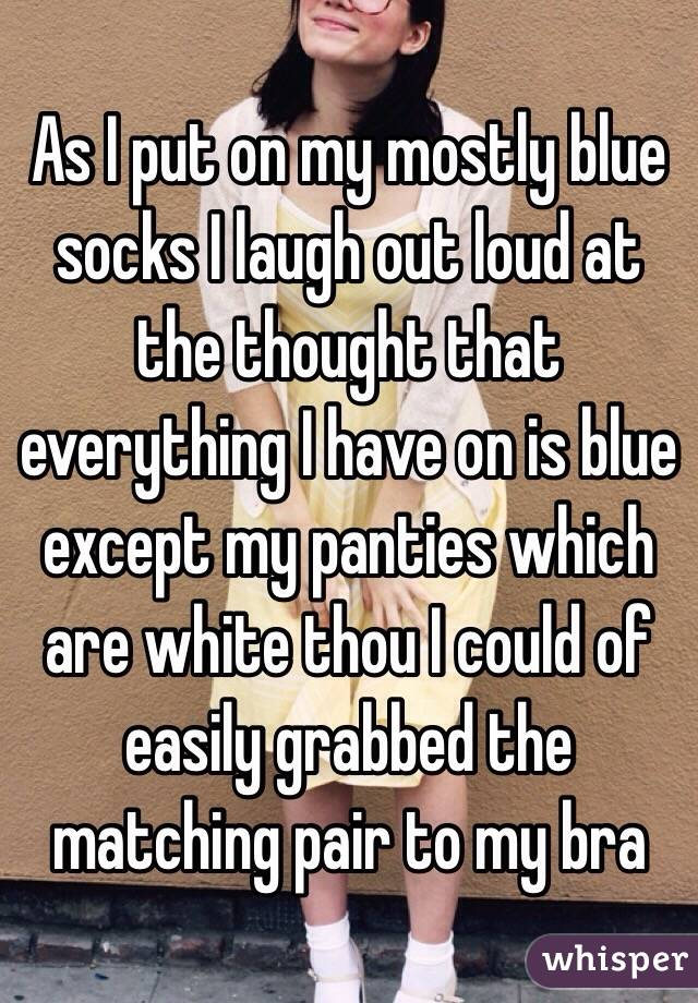 As I put on my mostly blue socks I laugh out loud at the thought that everything I have on is blue except my panties which are white thou I could of easily grabbed the matching pair to my bra
