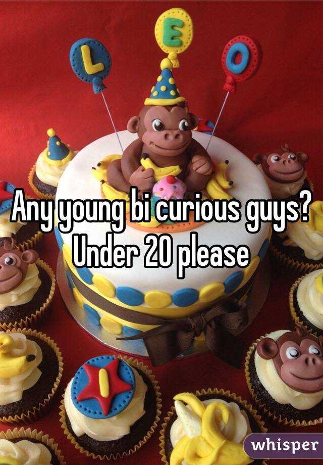 Any young bi curious guys? Under 20 please