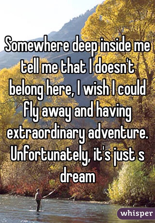 Somewhere deep inside me tell me that I doesn't belong here, I wish I could fly away and having extraordinary adventure. Unfortunately, it's just s dream