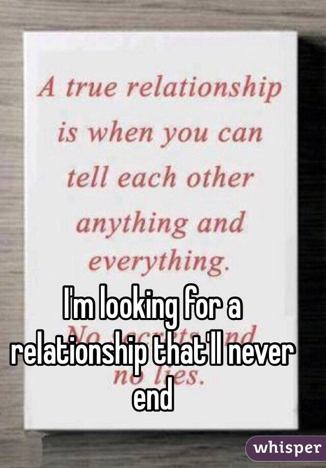 I'm looking for a relationship that'll never end
