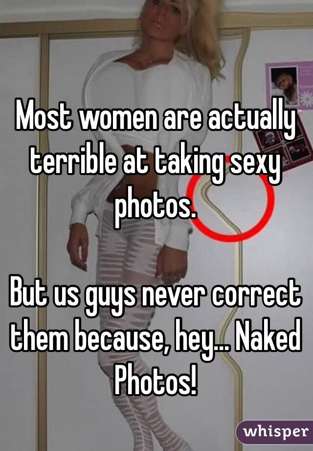 Most women are actually terrible at taking sexy photos.  But us guys never correct them because, hey... Naked Photos!