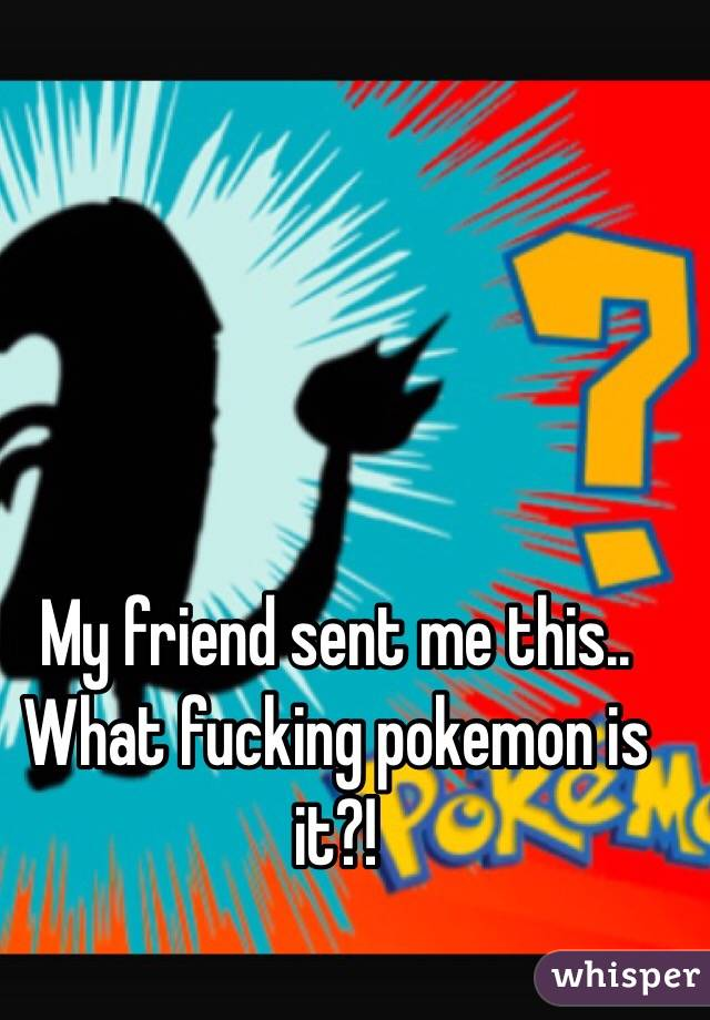 My friend sent me this.. What fucking pokemon is it?!