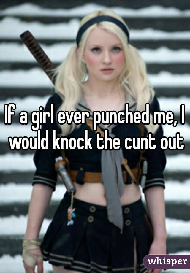 If a girl ever punched me, I would knock the cunt out