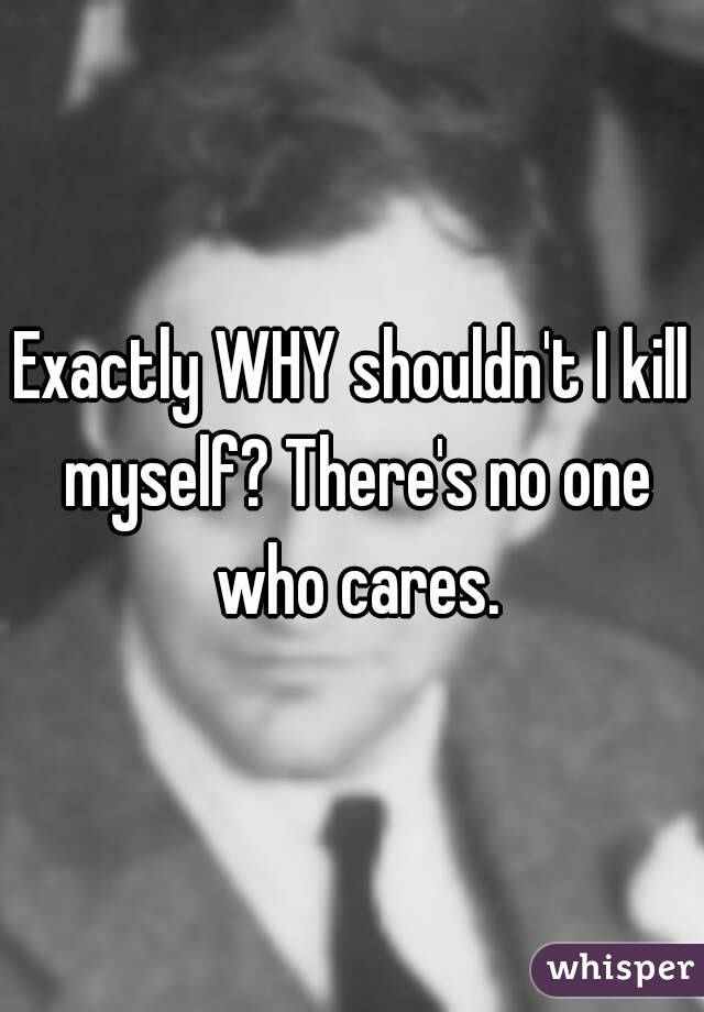 Exactly WHY shouldn't I kill myself? There's no one who cares.
