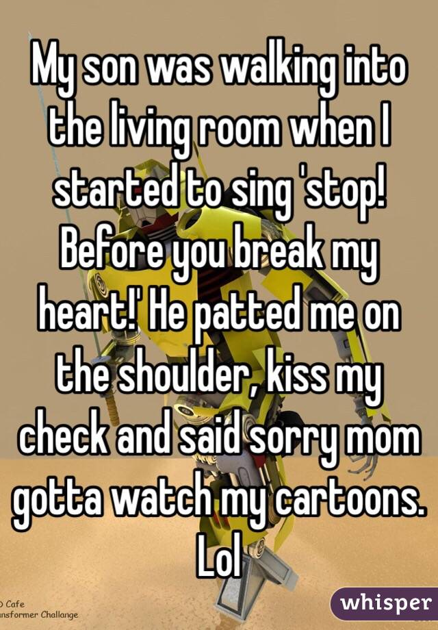 My son was walking into the living room when I started to sing 'stop! Before you break my heart!' He patted me on the shoulder, kiss my check and said sorry mom gotta watch my cartoons. Lol