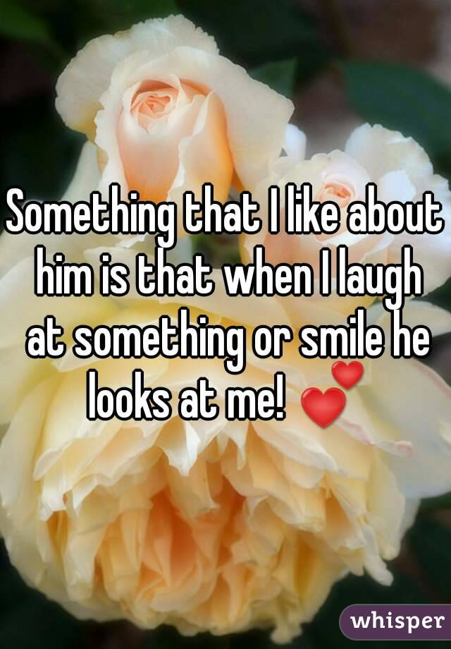 Something that I like about him is that when I laugh at something or smile he looks at me! 💕