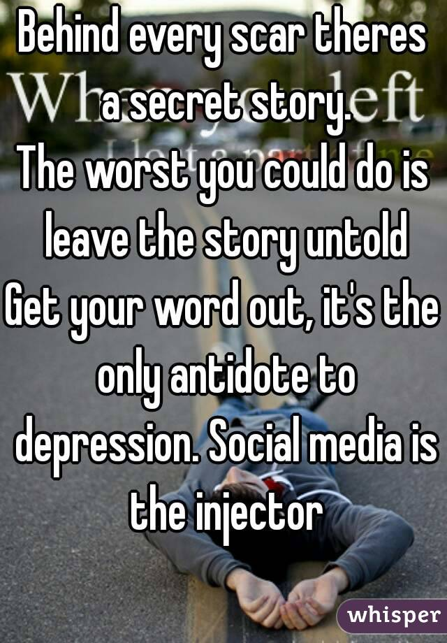 Behind every scar theres a secret story. The worst you could do is leave the story untold Get your word out, it's the only antidote to depression. Social media is the injector