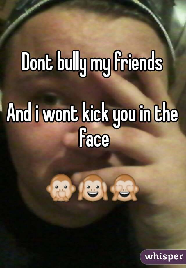 Dont bully my friends  And i wont kick you in the face  🙊🙉🙈