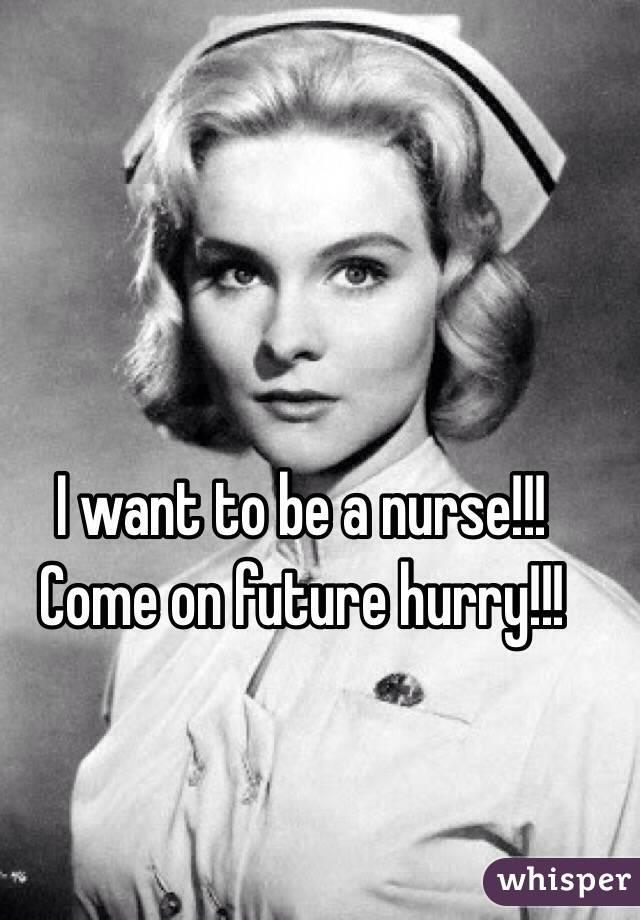 I want to be a nurse!!! Come on future hurry!!!
