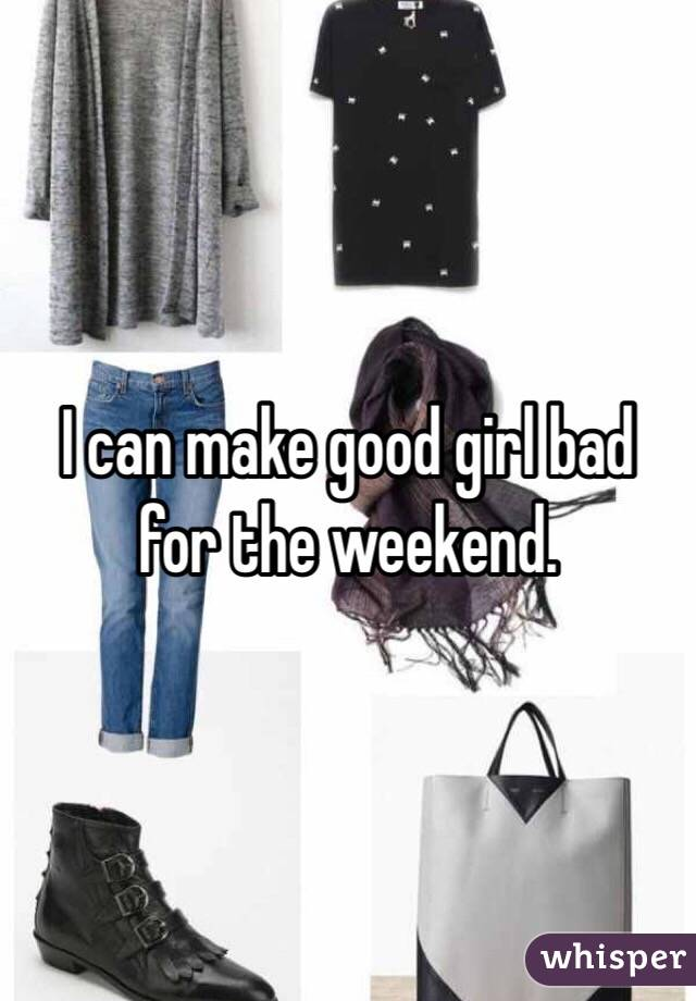 I can make good girl bad for the weekend.