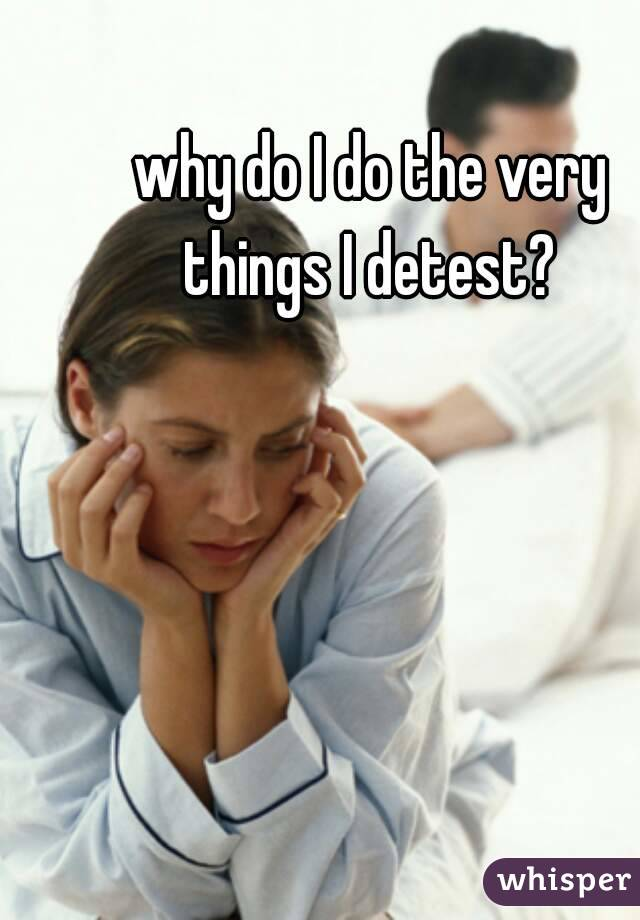 why do I do the very things I detest?
