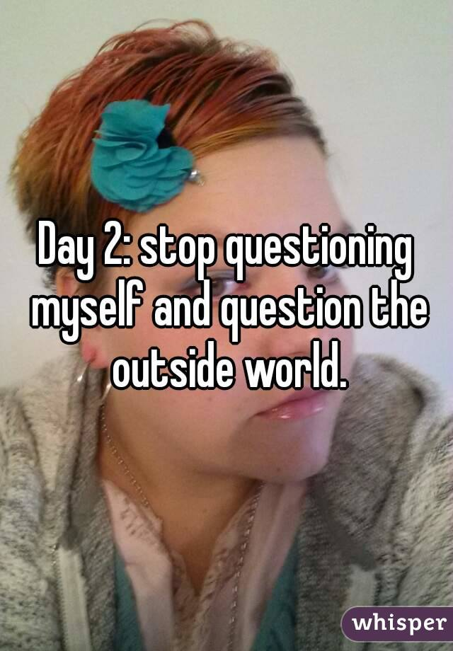 Day 2: stop questioning myself and question the outside world.