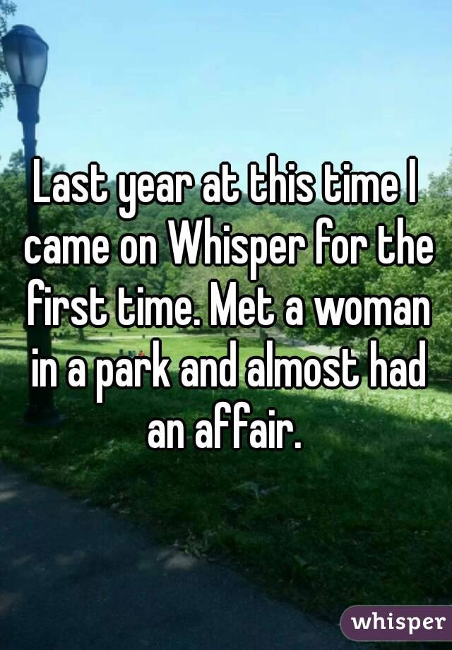 Last year at this time I came on Whisper for the first time. Met a woman in a park and almost had an affair.