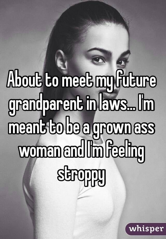 About to meet my future grandparent in laws... I'm meant to be a grown ass woman and I'm feeling stroppy