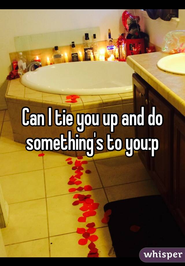 Can I tie you up and do something's to you:p
