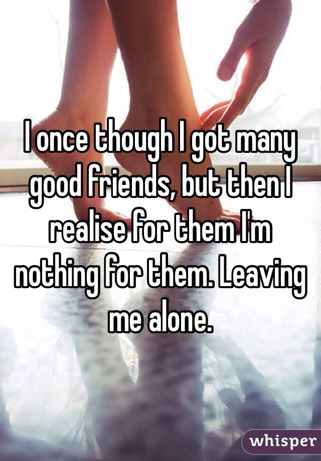 I once though I got many good friends, but then I realise for them I'm nothing for them. Leaving me alone.