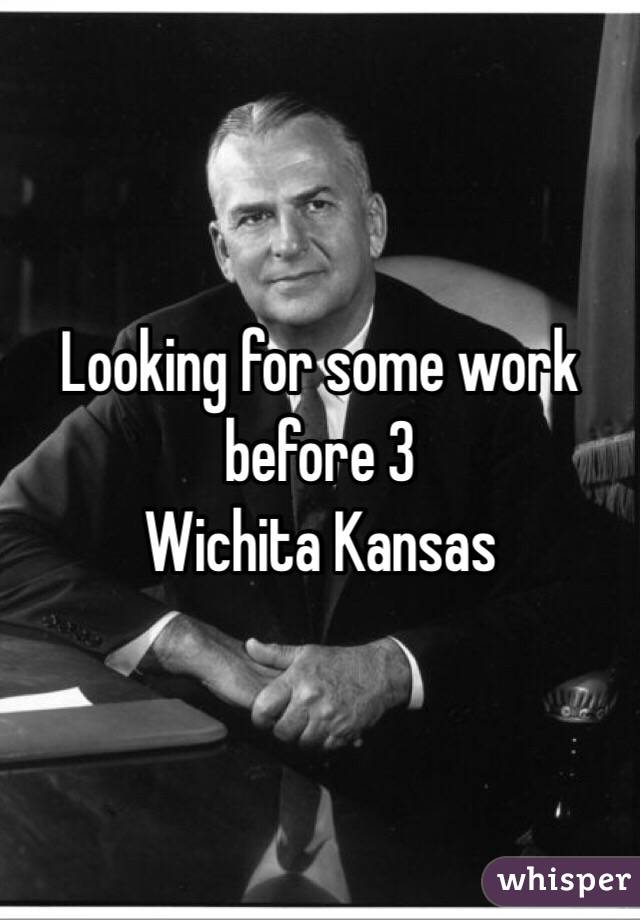 Looking for some work before 3 Wichita Kansas