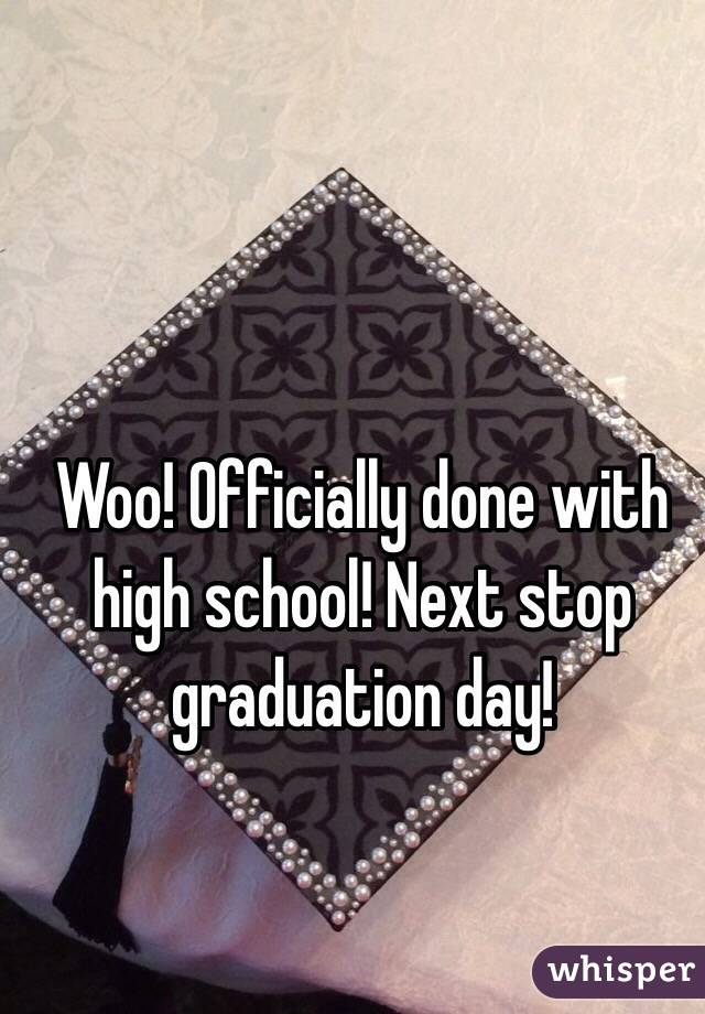 Woo! Officially done with high school! Next stop graduation day!