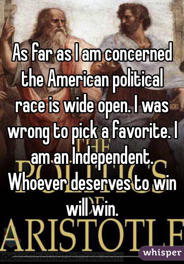As far as I am concerned the American political race is wide open. I was wrong to pick a favorite. I am an Independent. Whoever deserves to win will win.
